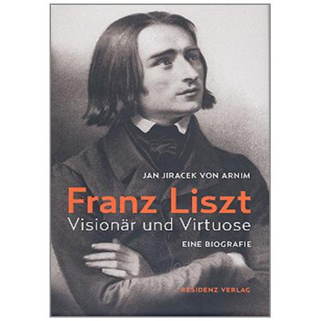 Jan Jiracek von Arnim: Franz Liszt - Visionär und Virtuose